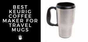 BEST KEURIG COFFEE MAKER FOR TRAVEL MUGS