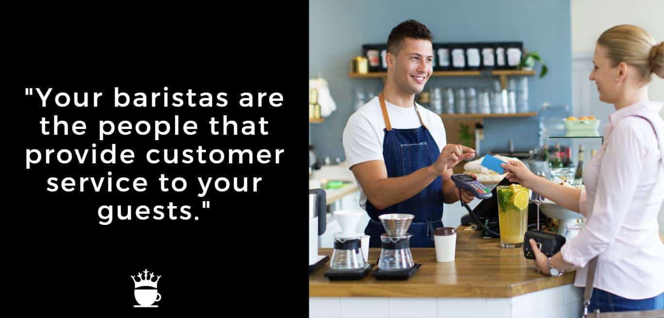 Your baristas are the people that provide customer service to your guests.