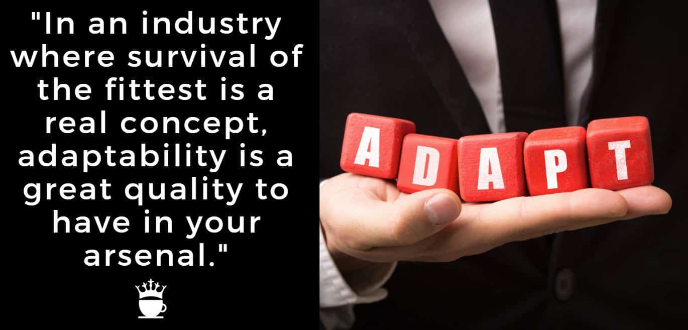 In an industry where survival of the fittest is a real concept, adaptability is a great quality to have in your arsenal.