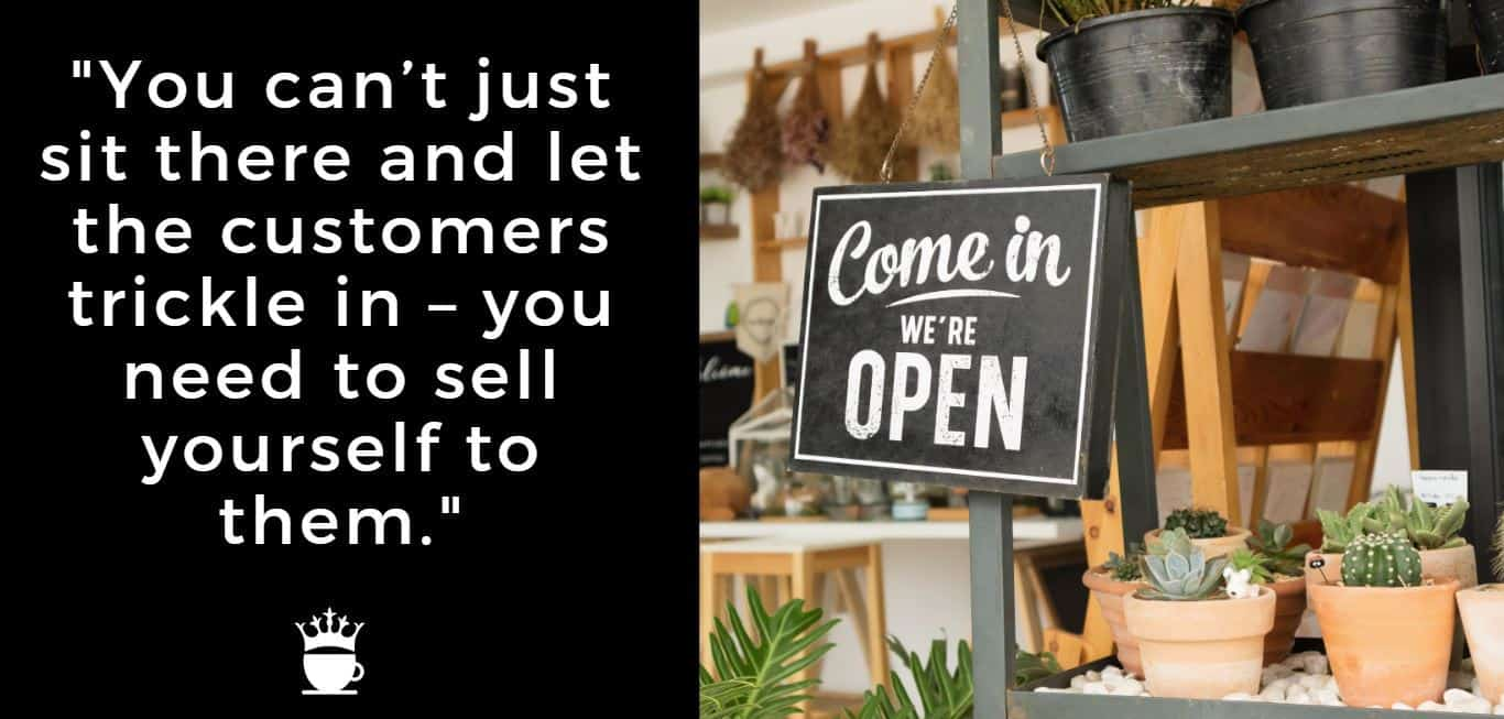 You can't just sit there and let the customers trickle in - you need to sell yourself to them.