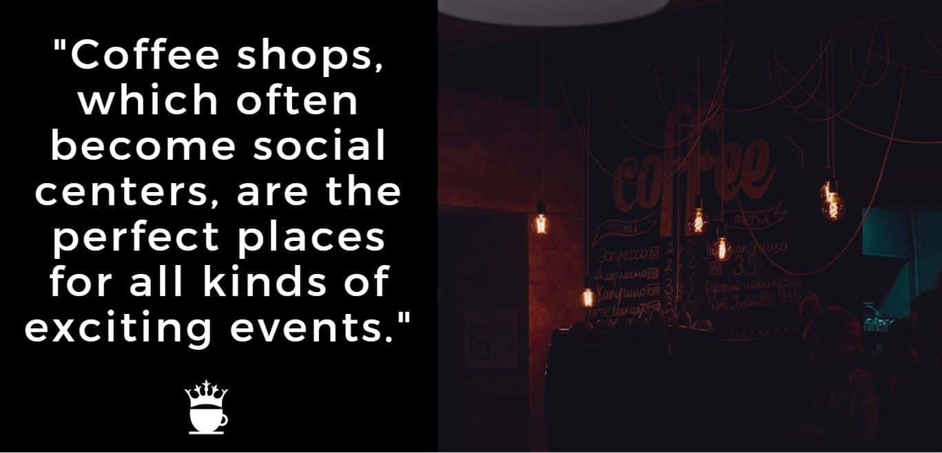 Coffee shops, which often become social centers, are the perfect places for all kinds of exciting events.
