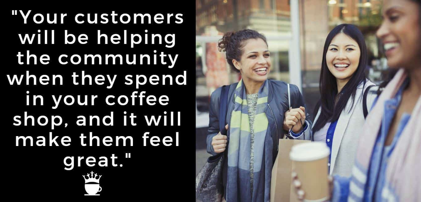 Your customers will be helping the community when they spend in your coffee shop, and it will make them feel great.