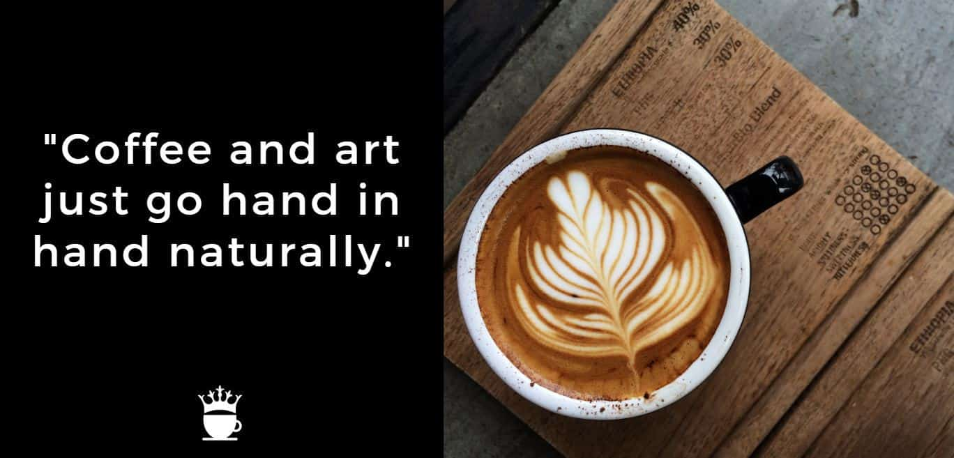 Coffee and art just go hand in hand naturally.