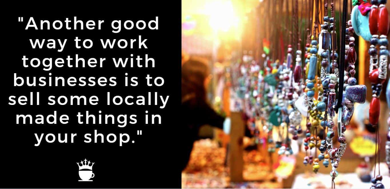 Another good way to work together with businesses is to sell some locally made things in your shop.