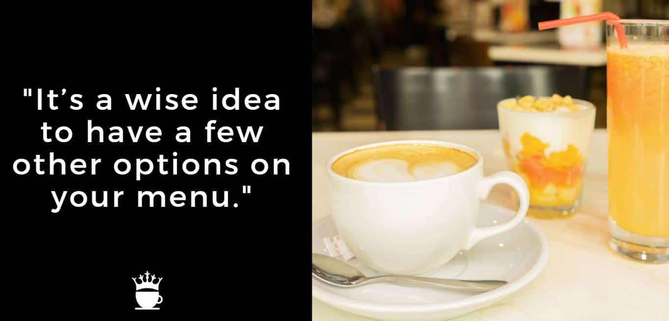It's a wise idea to have a few other options on your menu.