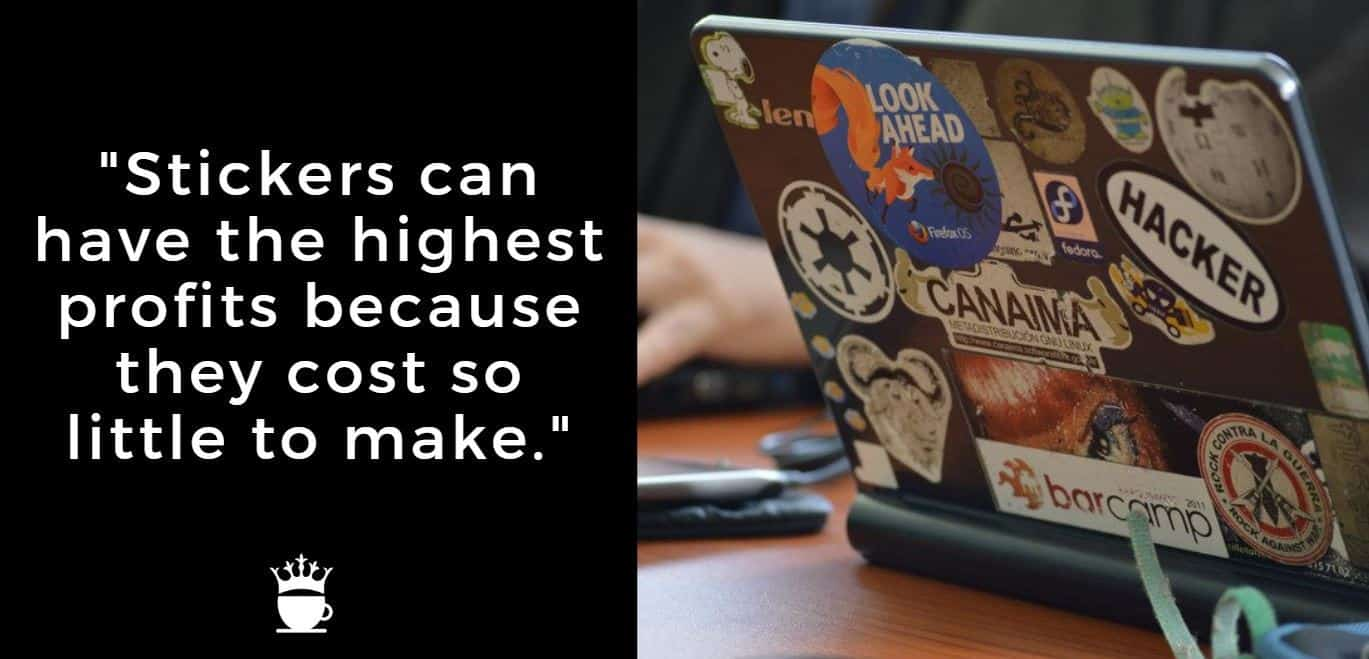 Stickers can have the highest profits because they cost so little to make.