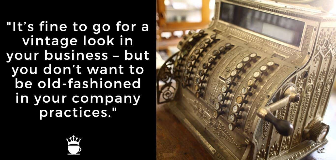 It's fine to go for a vintage look in your business - but you don't want to be old-fashioned in your company practices.
