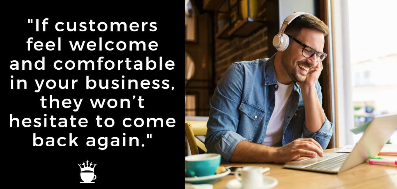 If customers feel welcome and comfortable in your business, they won't hesitate to come back again.