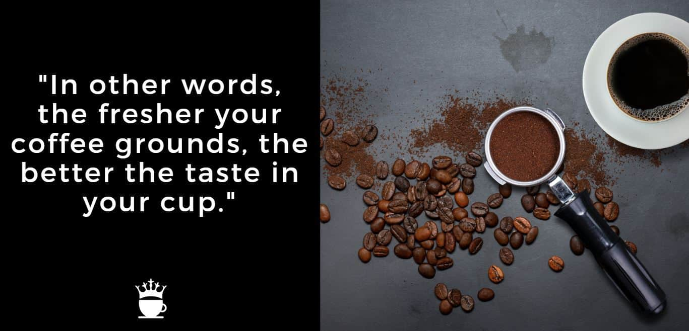 In other words, the fresher your coffee grounds, the better the taste in your cup.