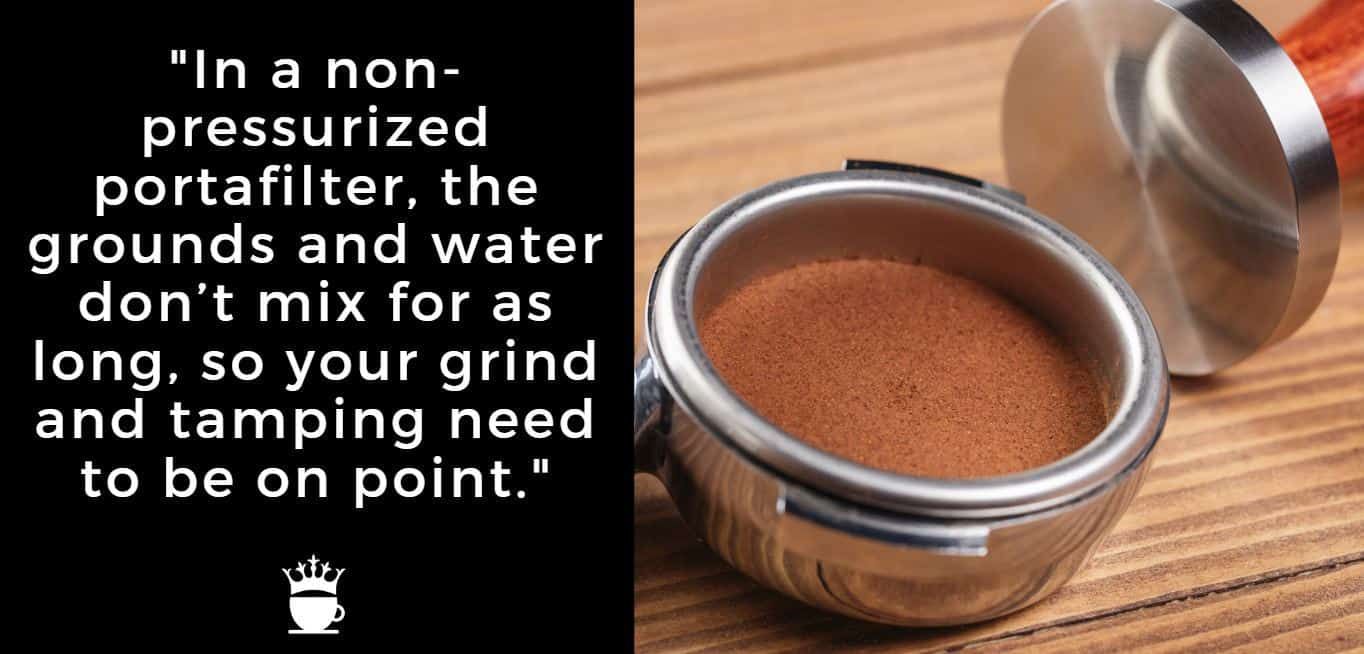"""""""In a non-pressurized portafilter, the grounds and water don't mix for as long, so your grind and tamping need to be on point."""""""