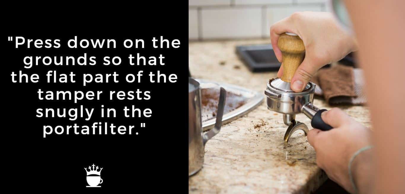 """""""Press down on the grounds so that the flat part of the tamper rests snugly in the portafilter."""""""