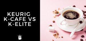 Keurig K Cafe vs K Elite