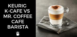 Keurig K Cafe vs Mr. Coffee Cafe Barista