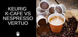 Keurig K Cafe vs Nespresso Vertuo