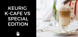 Keurig K Cafe vs Special Edition