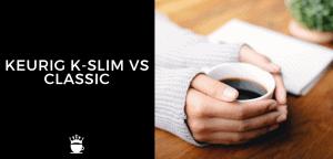 Keurig K Slim vs Classic