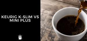 Keurig K Slim vs Mini Plus