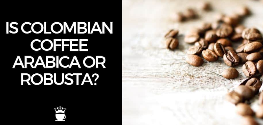 Is Colombian Coffee Arabica or Robusta