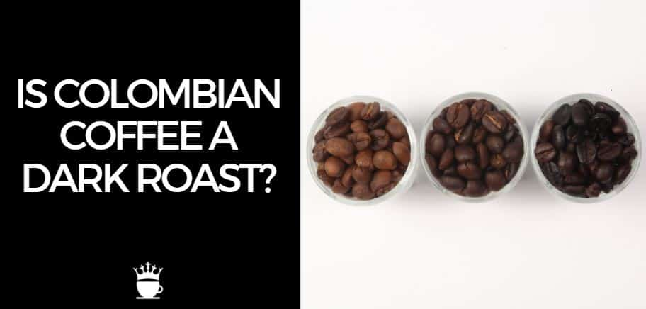 Is Colombian Coffee a Dark Roast
