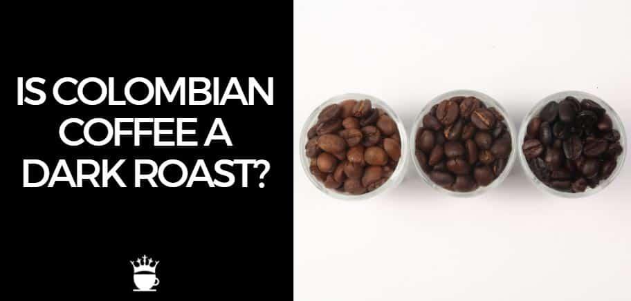 Is Colombian Coffee a Dark Roast