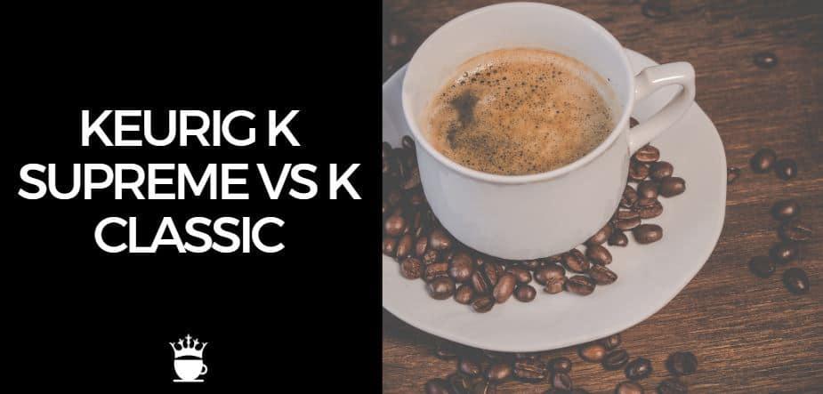 Keurig K Supreme vs K Classic
